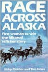 Race Across Alaska: First Woman to Win the Iditarod Tells Her Story - Libby Riddles, Tim Jones
