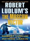 The Moscow Vector - Robert Ludlum, Patrick Larkin