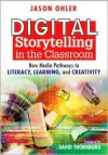 Digital Storytelling in the Classroom: New Media Pathways to Literacy, Learning, and Creativity - Jason B. Ohler