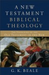 A New Testament Biblical Theology: The Unfolding of the Old Testament in the New - G.K. Beale
