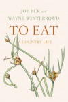 To Eat: A Country Life - Joe Eck, Wayne Winterrowd, Bobbi Angell