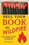 Sell Your Book Like Wildfire: The Writer's Guide to Marketing and Publicity - Rob  Eagar