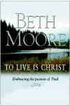 To Live is Christ: Embracing the Passion of Paul - Beth Moore