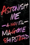 Astonish Me - Maggie Shipstead