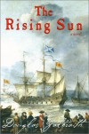 The Rising Sun: Being a True Account of the Voyage of the Great Ship of That Name, the Author's Adventures in the Wastes of the New World, and His Attendance at the Crimes and Betrayals That Have So Lately Aggreived These Islands - Douglas Galbraith