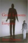 Grief Lessons: Four Plays - Euripides, Anne Carson