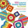 100 Colorful Granny Squares to Crochet: Dozens of Mix and Match Combos and Fabulous Projects - Leonie Morgan