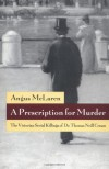 A Prescription for Murder: The Victorian Serial Killings of Dr. Thomas Neill Cream (The Chicago Series on Sexuality, History, and Society) - Angus McLaren