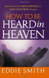 How to Be Heard in Heaven: Moving from Need-Driven to God-Centered Prayer - Eddie Smith