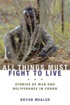 All Things Must Fight to Live: Stories of War and Deliverance in Congo - Bryan Mealer