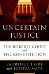 Uncertain Justice: The Roberts Court and the Constitution - Laurence H. Tribe, Joshua Matz