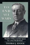 To End All Wars: Woodrow Wilson and the Quest for a New World Order - Thomas J. Knock