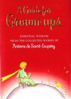 A Guide for Grown-Ups. Essential Wisdom from the Collected Works of Antoine de Saint-Exupery - Antoine de Saint-Exupéry