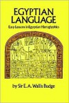Egyptian Language: Easy Lessons in Egyptian Hieroglyphics - E.A. Wallis Budge