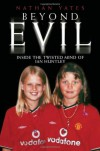 Beyond Evil: Inside the Mind of Ian Huntley, the Wickedest Man on Earth - Nathan Yates