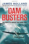 Dam Busters: The True Story of the Legendary Raid on the Ruhr - James Holland