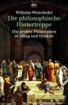 Die philosophische Hintertreppe:  34 großen Philosophen in Alltag und Denken - Wilhelm Weischedel