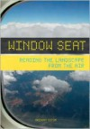 Window Seat: Reading the Landscape from the Air - Gregory Dicum