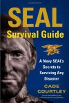 SEAL Survival Guide: A Navy SEAL's Secrets to Surviving Any Disaster - Cade Courtley, Michael Largo