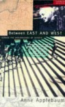 Between East and West: Across the Borderlands of Europe - Anne Applebaum