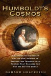 Humboldt's Cosmos: Alexander von Humboldt and the Latin American Journey that Changed the Way We See the World - Gerard Helferich