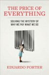 The Price of Everything: Solving the Mystery of Why We Pay What We Do - Eduardo Porter