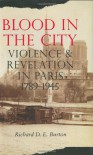Blood in the City: Violence and Revelation in Paris, 1789-1945 - Richard D.E. Burton