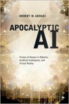 Apocalyptic AI: Visions of Heaven in Robotics, Artificial Intelligence, and Virtual Reality - Robert M. Geraci