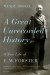 A Great Unrecorded History: A New Life of E. M. Forster - Wendy Moffat