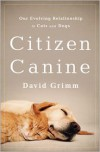 Citizen Canine: Our Evolving Relationship with Cats and Dogs - David  Grimm