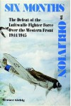 Six Months to Oblivion: The Defeat of the Luftwaffe Fighter Force Over the Western Front 1944/1945 - Werner Girbig, David Johnston