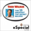 The 25 Greatest Top Secret Recipes: America's Best Copycat Recipes for Duplicating Your Favorite Foods at Home: An Especial from Plume - Todd Wilbur