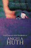 The Collected Stories Of Angela Huth - Angela Huth