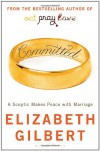 Committed A Sceptic Makes Peace With Marriage - Elizabeth Gilbert