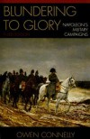 Blundering to Glory: Napoleon's Military Campaigns - Owen Connelly