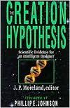 The Creation Hypothesis: Scientific Evidence for an Intelligent Designer - J.P. Moreland, Stephen C. Meyer, William A. Dembski, Hugh Ross, Kurt P. Wise