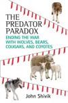 The Predator Paradox: Ending the War with Wolves, Bears, Cougars, and Coyotes - John Shivik