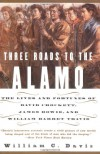 Three Roads to the Alamo: The Lives and Fortunes of David Crockett, James Bowie, and William Barret Travis - William C. Davis