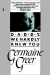 Daddy, We Hardly Knew You - Germaine Greer