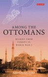 Among the Ottomans: Diaries from Turkey in World War I - Ian Lyster