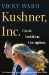 Kushner, Inc. - Greed. Ambition. Corruption. the Extraordinary Story of Jared Kushner and Ivanka Trump - Vicky Ward
