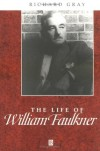 The Life of William Faulkner: A Critical Biography - Richard Gray