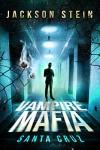 Vampire Mafia: Santa Cruz: A Paranormal Vampire Thriller - Jackson Stein