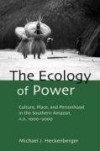 The Ecology of Power: Culture, Place and Personhood in the Southern Amazon, AD 1000-2000 (Critical Perspectives in Identity, Memory & the Built Environment) - Michael J. Heckenberger