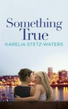 Something True - Karelia Stetz-Waters