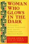 Woman Who Glows in the Dark: A Curandera Reveals Traditional Aztec Secrets of Physical and Spiritual Health - Elena Avila;Joy Parker