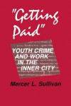 """Getting Paid"": Youth Crime and Work in the Inner City (The Anthropology of Contemporary Issues) - Mercer L. Sullivan"