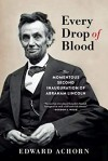 Every Drop of Blood: The Momentous Second Inauguration of Abraham Lincoln - Edward Achorn