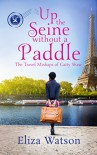 Up the Seine Without a Paddle (The Travel Mishaps of Caity Shaw Book 2) - Eliza Watson