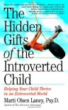 The Hidden Gifts of the Introverted Child: Helping Your Child Thrive in an Extroverted World - Marti Olsen Laney